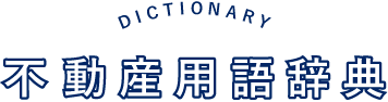 DICTIONARY 不動産用語辞典